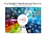 it is google s world we just live in it remember i am a microsoft alumni