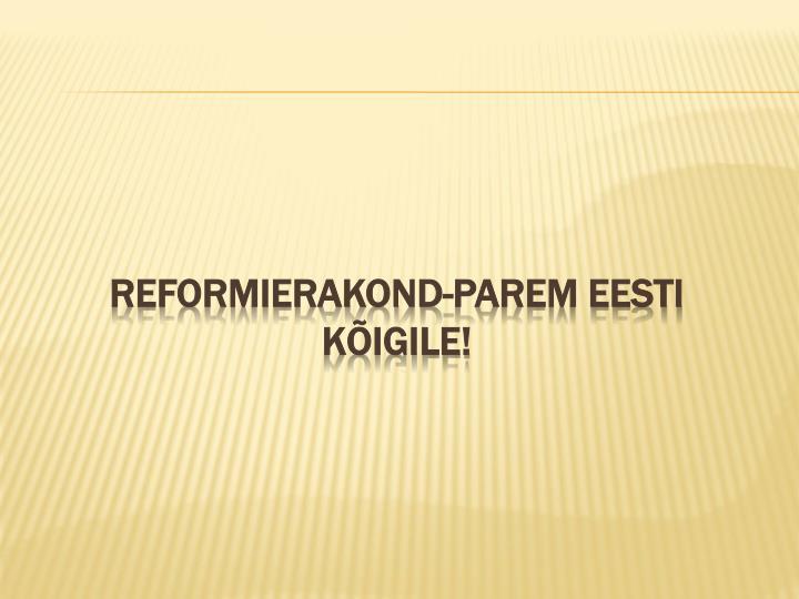 Reformierakond-parem Eesti kõigile!