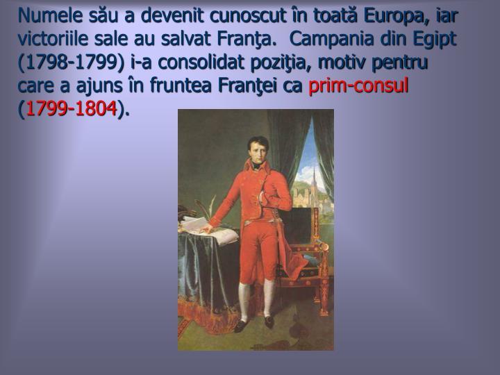 Numele său a devenit cunoscut în toată Europa, iar victoriile sale au salvat Franţa.  Campania din Egipt (1798-1799) i-a consolidat poziţia, motiv pentru care a ajuns în fruntea Franţei ca