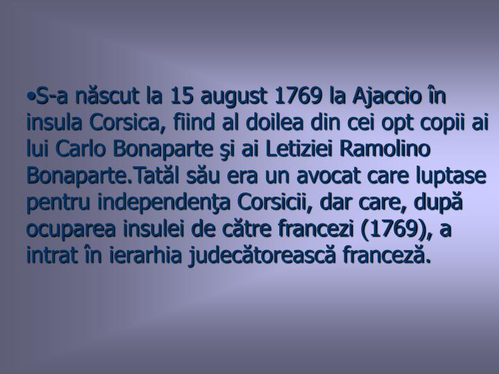 S-a născut la 15 august 1769 la Ajaccio în insula Corsica, fiind al doilea din cei opt copii ai lui Carlo Bonaparte şi ai Letiziei Ramolino Bonaparte.Tatăl său era un avocat care luptase pentru independenţa Corsicii, dar care, după ocuparea insulei de către francezi (1769), a intrat în ierarhia judecătorească franceză.