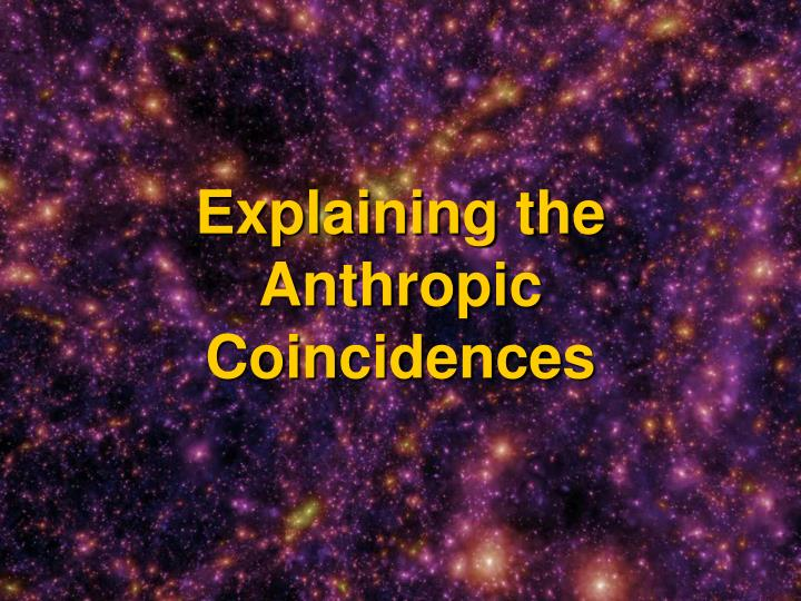 Explaining the Anthropic Coincidences