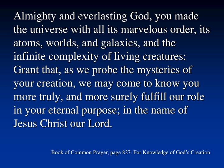Almighty and everlasting God, you made the universe with all its marvelous order, its atoms, worlds, and galaxies, and the infinite complexity of living creatures: Grant that, as we probe the mysteries of your creation, we may come to know you more truly, and more surely fulfill our role in your eternal purpose; in the name of Jesus Christ our Lord.