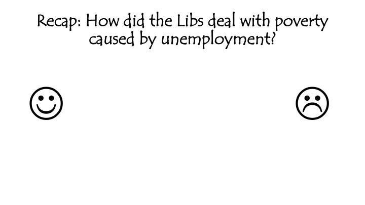 Recap: How did the Libs deal with poverty caused by unemployment?