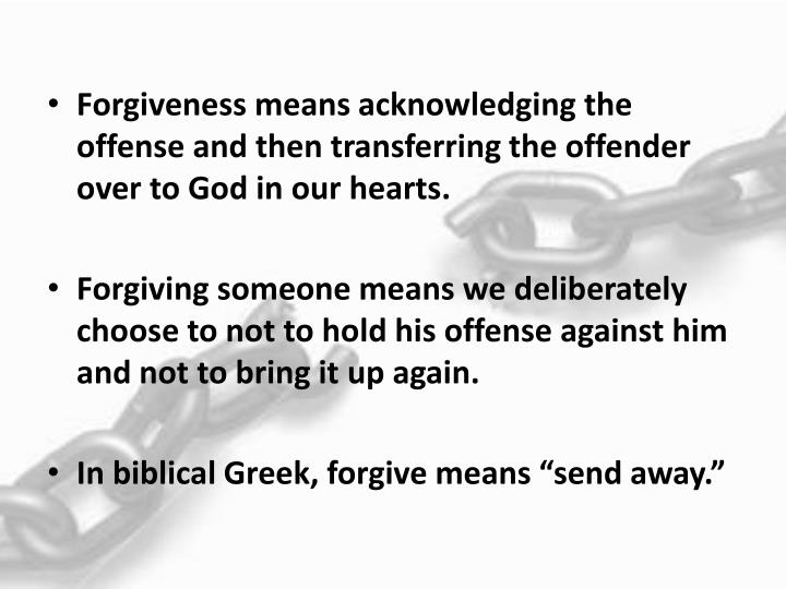 Forgiveness means acknowledging the offense and then transferring the offender over to God in our hearts.
