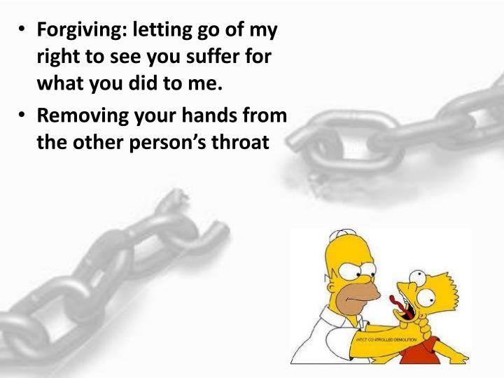 Forgiving: letting go of my right to see you suffer for what you did to me.