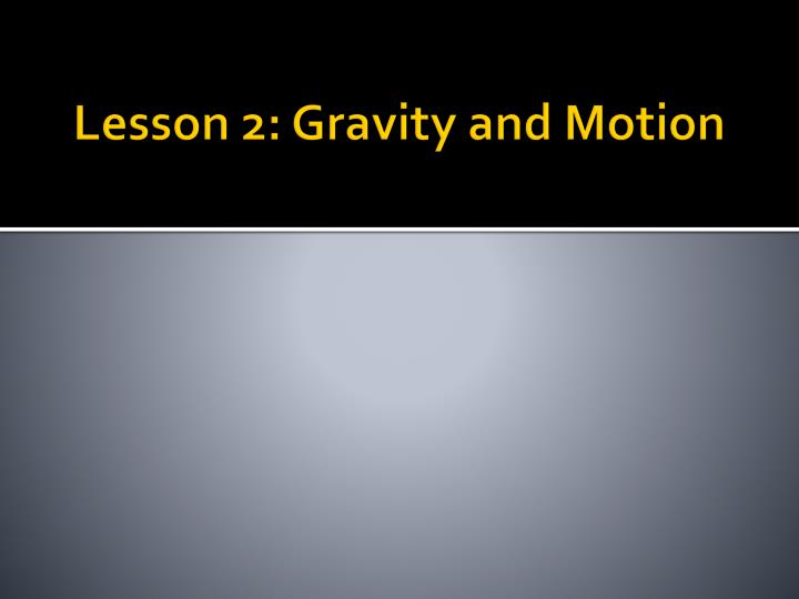 Lesson 2: Gravity and Motion