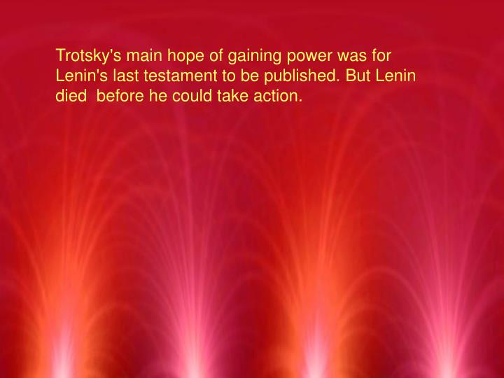 Trotsky's main hope of gaining power was for Lenin's last testament to be published. But Lenin died  before he could take action.