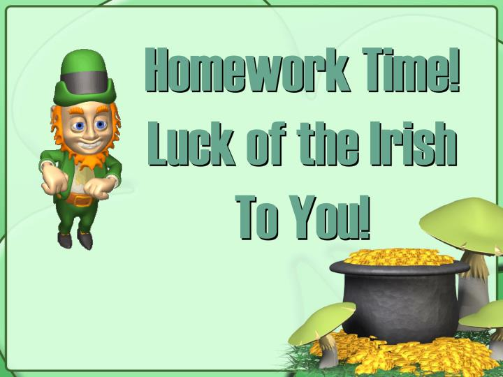 Homework Time! Luck of the Irish  To You!