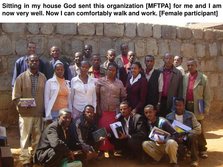 Sitting in my house God sent this organization [MFTPA] for me and I am now very well. Now I can comfortably walk