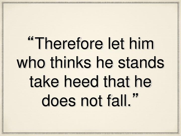 Therefore let him who thinks he stands take heed that he does not fall