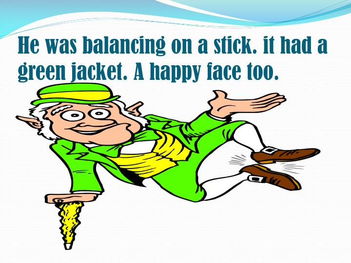 He was balancing on a stick. it had a green jacket. A happy face too.