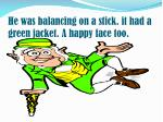 he was balancing on a stick it had a green jacket a happy face too