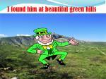 i found him at beautiful green hills