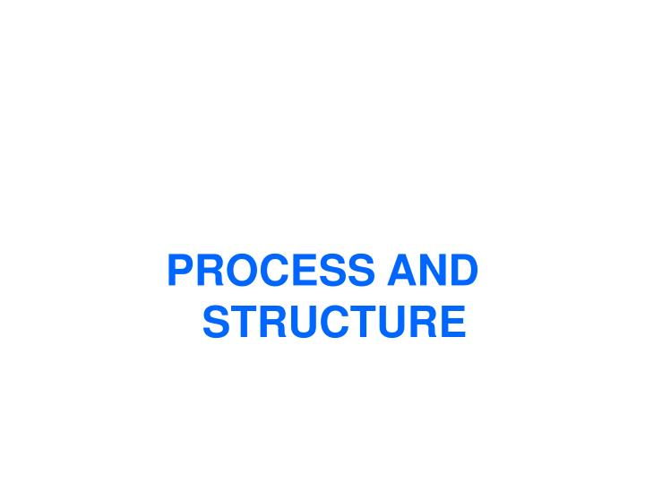 PROCESS AND STRUCTURE