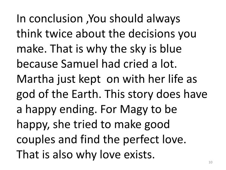 In conclusion ,You should always think twice about the decisions you make. That is why the sky is blue because Samuel had cried a lot. Martha just kept  on with her life as god of the Earth. This story does have a happy ending. For
