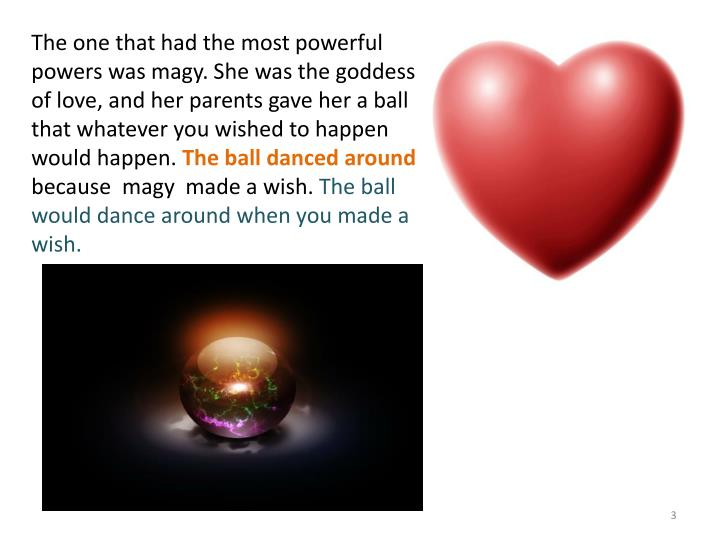 The one that had the most powerful powers was magy. She was the goddess of love, and her parents gav...
