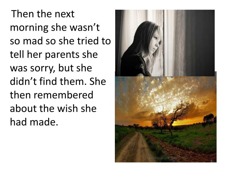 Then the next morning she wasn't so mad so she tried to tell her parents she was sorry, but she didn't find them. She then remembered about the wish she had made.