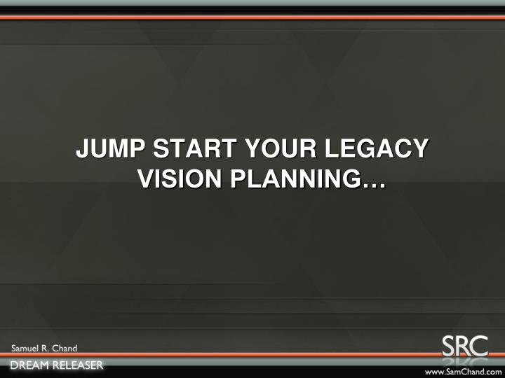 JUMP START YOUR LEGACY VISION PLANNING…
