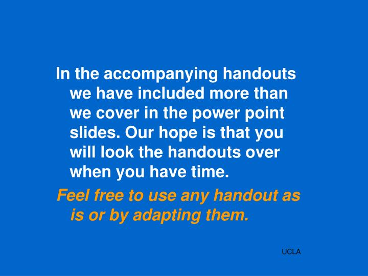In the accompanying handouts we have included more than we cover in the power point slides. Our hope is that you will look the handouts over when you have time.