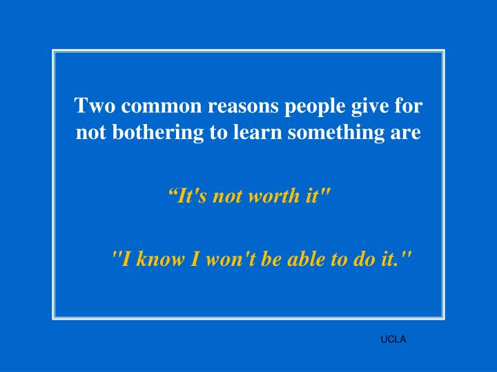 Two common reasons people give for not bothering to learn something are
