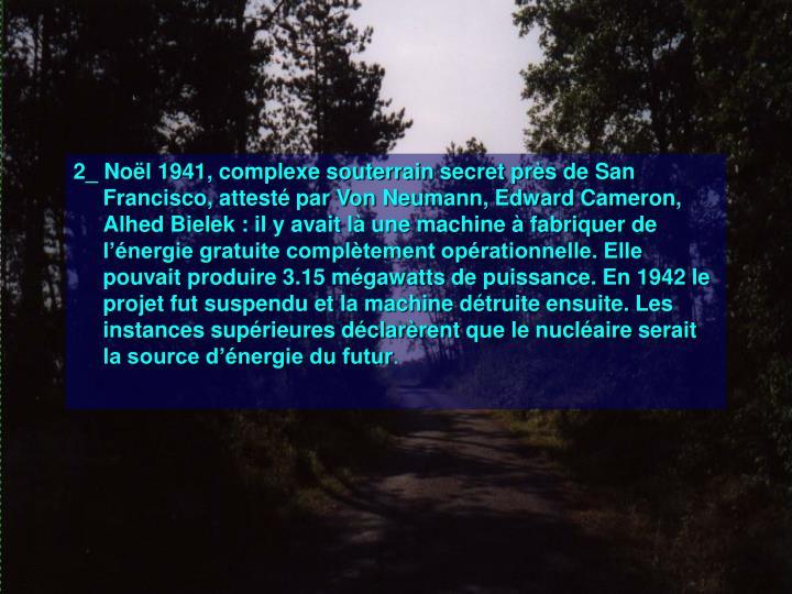 2_ Noël 1941, complexe souterrain secret près de San Francisco, attesté par Von Neumann, Edward Cameron, Alhed Bielek: il y avait là une machine à fabriquer de l'énergie gratuite complètement opérationnelle. Elle pouvait produire 3.15 mégawatts de puissance. En 1942 le projet fut suspendu et la machine détruite ensuite. Les instances supérieures déclarèrent que le nucléaire serait la source d'énergie du futur