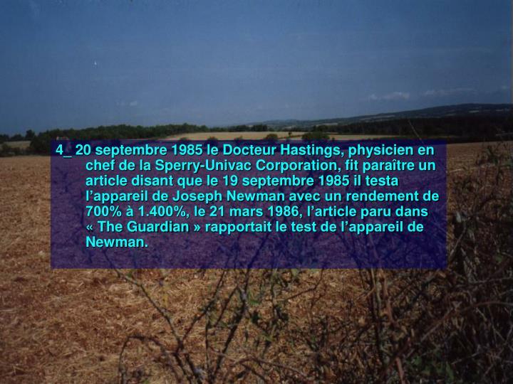 4_ 20 septembre 1985 le Docteur Hastings, physicien en chef de la Sperry-Univac Corporation, fit paraître un article disant que le 19 septembre 1985 il testa l'appareil de Joseph Newman avec un rendement de 700% à 1.400%, le 21 mars 1986, l'article paru dans «The Guardian» rapportait le test de l'appareil de Newman.