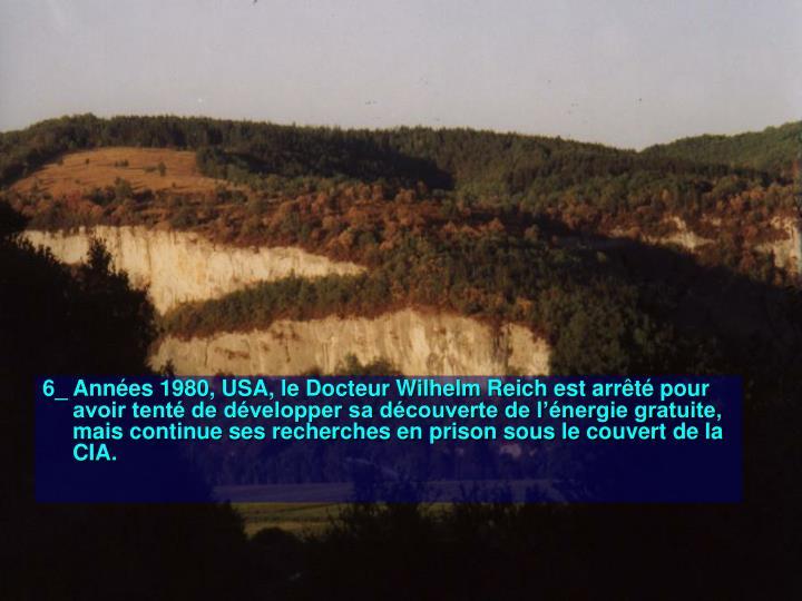 6_ Années 1980, USA, le Docteur Wilhelm Reich est arrêté pour avoir tenté de développer sa découverte de l'énergie gratuite, mais continue ses recherches en prison sous le couvert de la CIA.