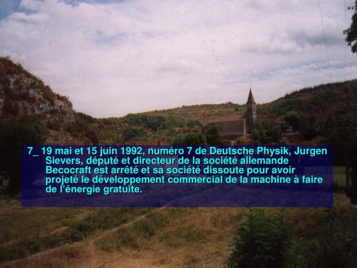 7_ 19 mai et 15 juin 1992, numéro 7 de Deutsche Physik, Jurgen Sievers, député et directeur de la société allemande Becocraft est arrêté et sa société dissoute pour avoir projeté le développement commercial de la machine à faire de l'énergie gratuite.