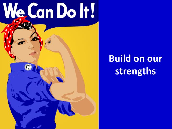 Build on our strengths