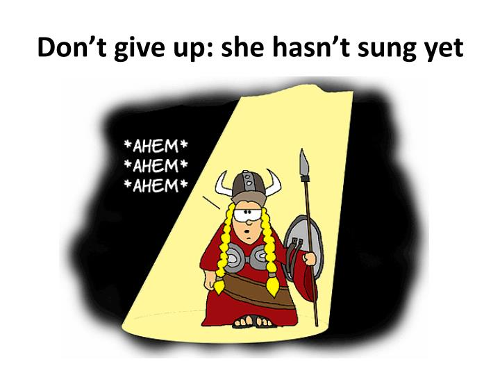 Don't give up: she hasn't sung yet