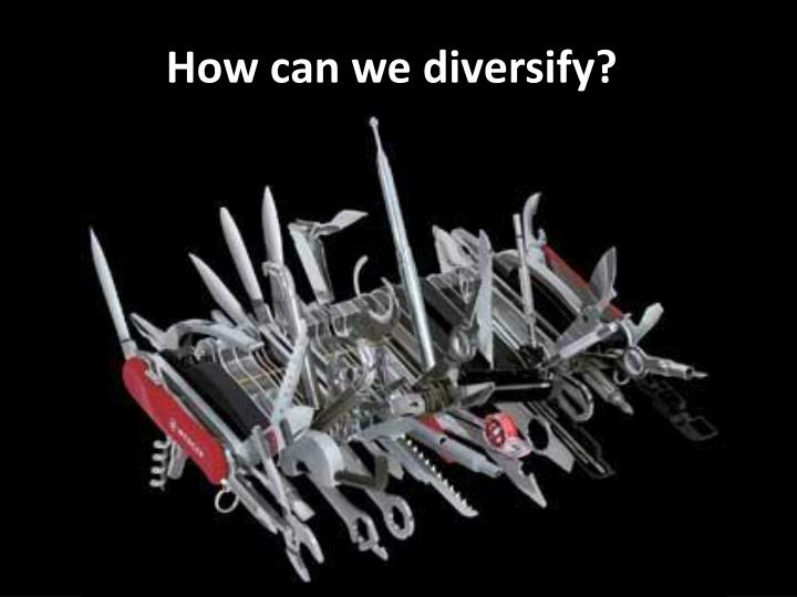 How can we diversify?
