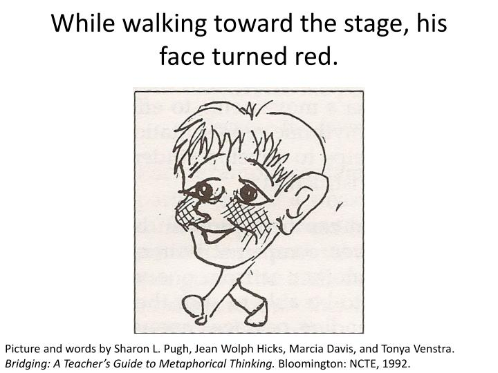 While walking toward the stage, his face turned red.