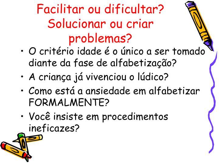 Facilitar ou dificultar?