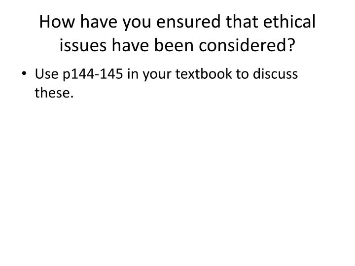 How have you ensured that ethical issues have been considered?