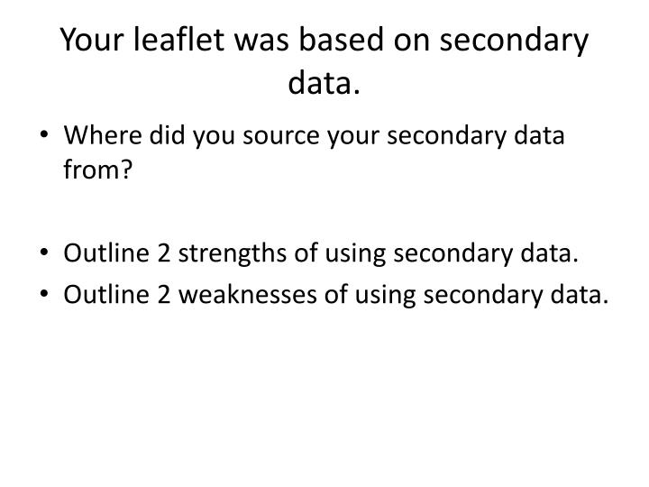 Your leaflet was based on secondary data.