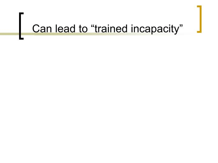 "Can lead to ""trained incapacity"""