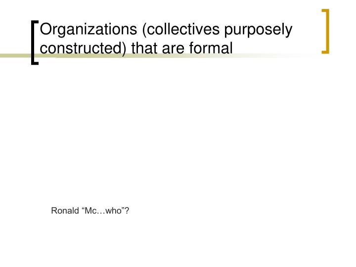 Organizations (collectives purposely constructed) that are formal