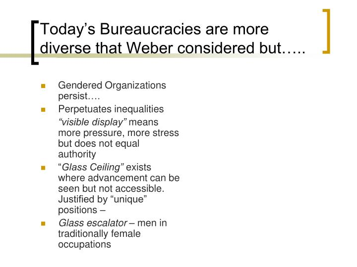 Today's Bureaucracies are more diverse that Weber considered but…..