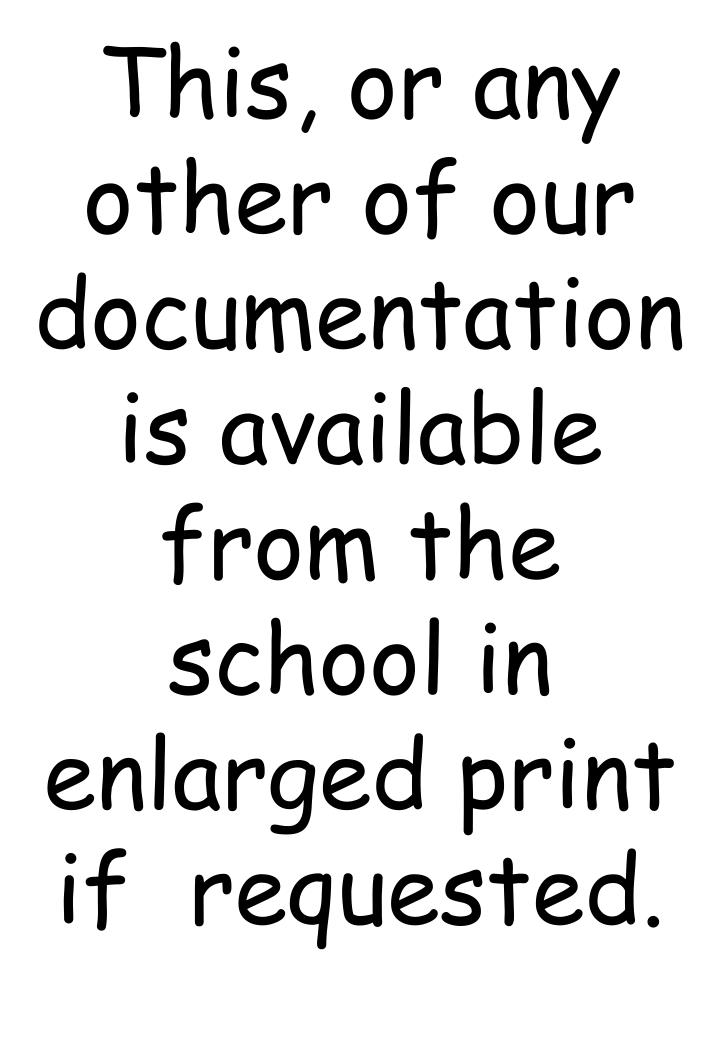 This, or any other of our documentation is available from the school in enlarged print if  requested.