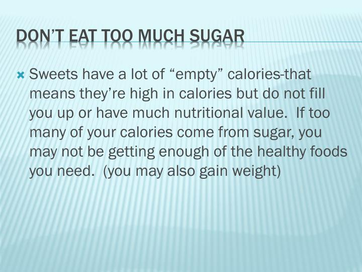 "Sweets have a lot of ""empty"" calories-that means they're high in calories but do not fill you up or have much nutritional value.  If too many of your calories come from sugar, you may not be getting enough of the healthy foods you need.  (you may also gain weight)"