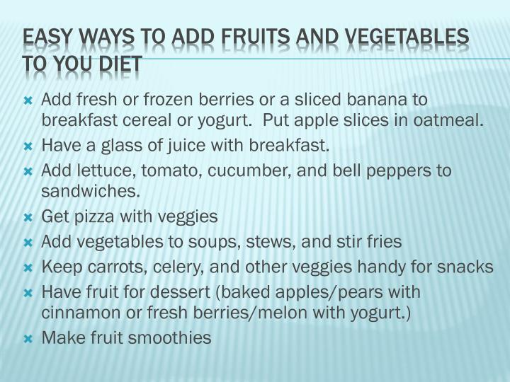 Add fresh or frozen berries or a sliced banana to breakfast cereal or yogurt.  Put apple slices in oatmeal.