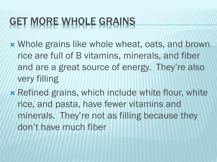 Whole grains like whole wheat, oats, and brown rice are full of B vitamins, minerals, and fiber and are a great source of energy.  They're also very filling