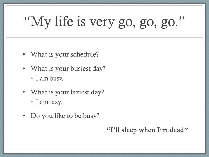 """""""My life is very go, go, go."""""""