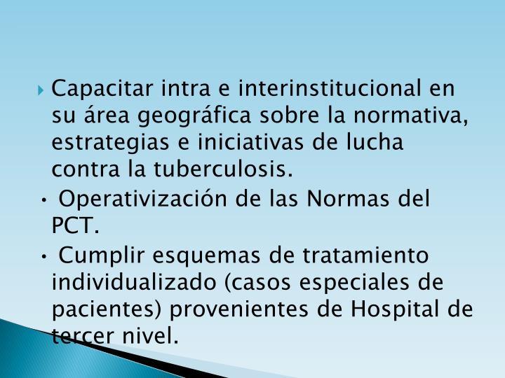 Capacitar intra e interinstitucional en su área geográfica sobre la normativa, estrategias e iniciativas de lucha contra la tuberculosis.