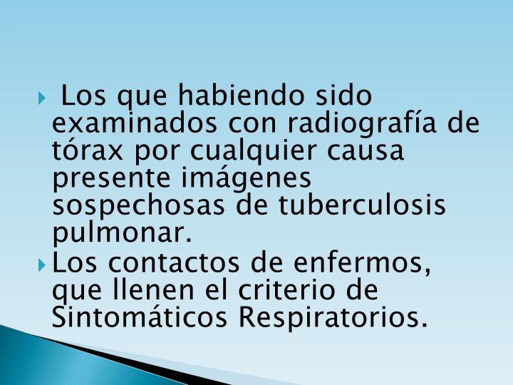 Los que habiendo sido examinados con radiografía de tórax por cualquier causa presente imágenes sospechosas de tuberculosis pulmonar.