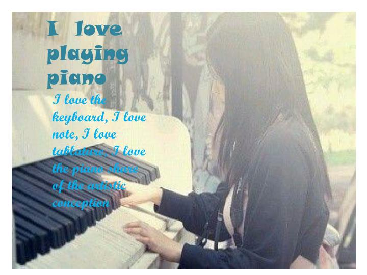I love playing piano