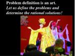 problem definition is an art let us define the problems and determine the rational solutions