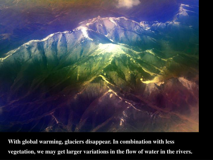 With global warming, glaciers disappear. In combination with less vegetation, we may get larger variations in the flow of water in the rivers.