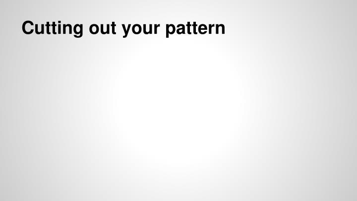 Cutting out your pattern