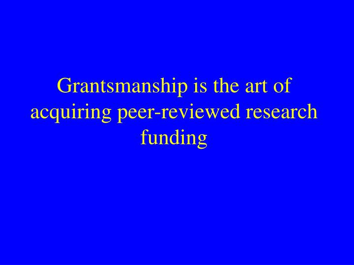 Grantsmanship is the art of acquiring peer-reviewed research funding